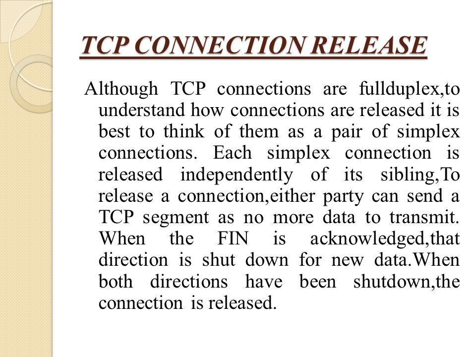 TCP CONNECTION RELEASE Although TCP connections are fullduplex,to understand how connections are released it is best to think of them as a pair of sim