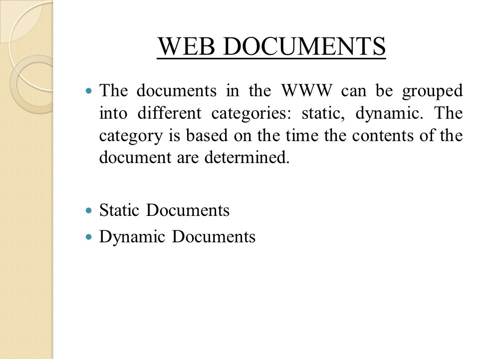 WEB DOCUMENTS The documents in the WWW can be grouped into different categories: static, dynamic. The category is based on the time the contents of th