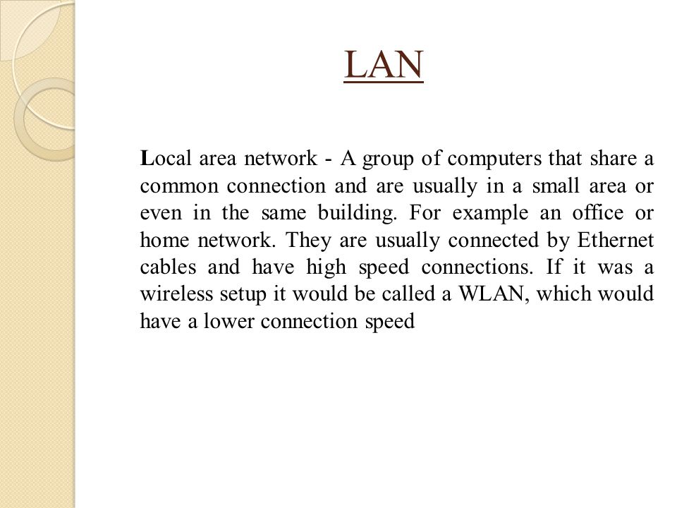 LAN Local area network - A group of computers that share a common connection and are usually in a small area or even in the same building. For example