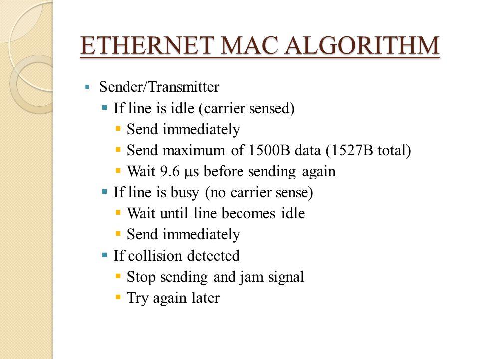 ETHERNET MAC ALGORITHM  Sender/Transmitter  If line is idle (carrier sensed)  Send immediately  Send maximum of 1500B data (1527B total)  Wait 9.