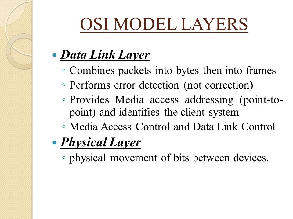 OSI MODEL LAYERS Data Link Layer ◦ Combines packets into bytes then into frames ◦ Performs error detection (not correction) ◦ Provides Media access ad