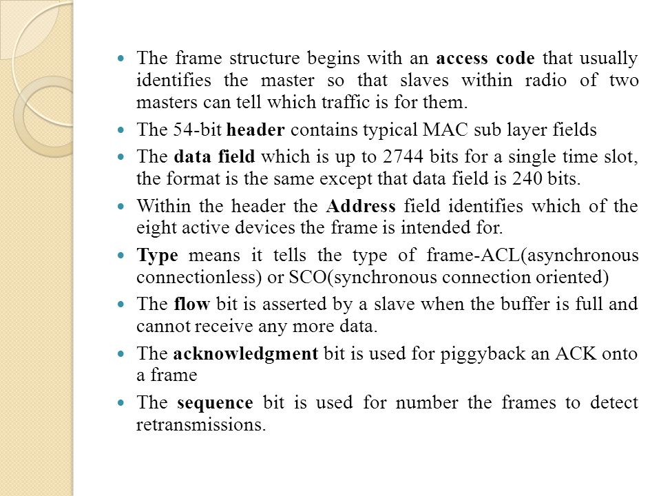 The frame structure begins with an access code that usually identifies the master so that slaves within radio of two masters can tell which traffic is