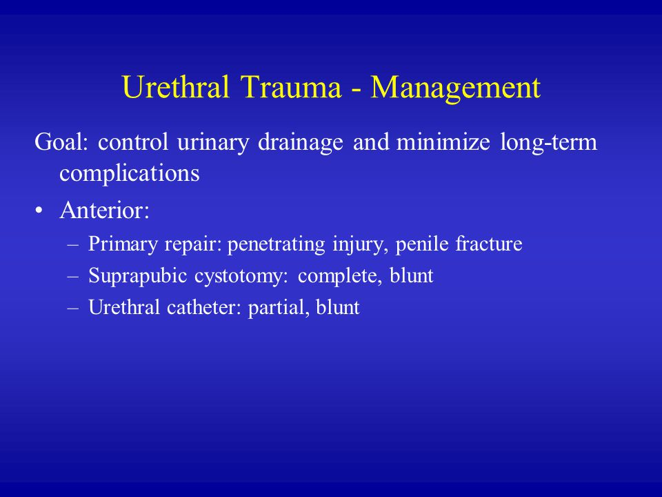 Urethral Trauma - Management Goal: control urinary drainage and minimize long-term complications Anterior: –Primary repair: penetrating injury, penile fracture –Suprapubic cystotomy: complete, blunt –Urethral catheter: partial, blunt