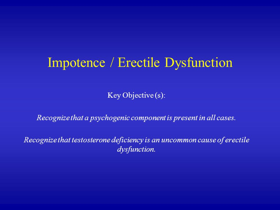 Impotence / Erectile Dysfunction Key Objective (s): Recognize that a psychogenic component is present in all cases. Recognize that testosterone defici