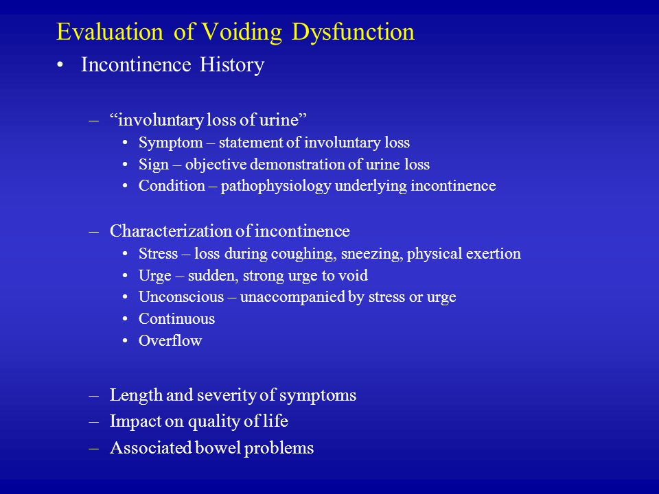 Evaluation of Voiding Dysfunction Incontinence History – involuntary loss of urine Symptom – statement of involuntary loss Sign – objective demonstration of urine loss Condition – pathophysiology underlying incontinence –Characterization of incontinence Stress – loss during coughing, sneezing, physical exertion Urge – sudden, strong urge to void Unconscious – unaccompanied by stress or urge Continuous Overflow –Length and severity of symptoms –Impact on quality of life –Associated bowel problems