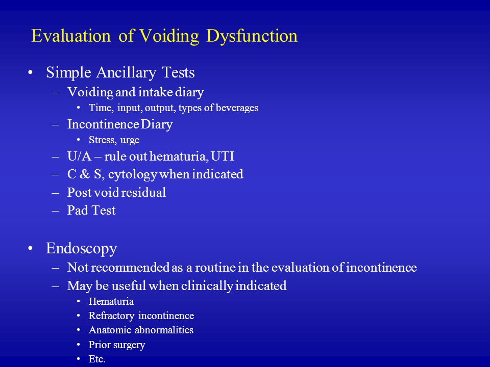 Evaluation of Voiding Dysfunction Simple Ancillary Tests –Voiding and intake diary Time, input, output, types of beverages –Incontinence Diary Stress, urge –U/A – rule out hematuria, UTI –C & S, cytology when indicated –Post void residual –Pad Test Endoscopy –Not recommended as a routine in the evaluation of incontinence –May be useful when clinically indicated Hematuria Refractory incontinence Anatomic abnormalities Prior surgery Etc.