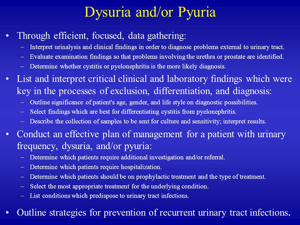 Dysuria and/or Pyuria Through efficient, focused, data gathering: –Interpret urinalysis and clinical findings in order to diagnose problems external to urinary tract.