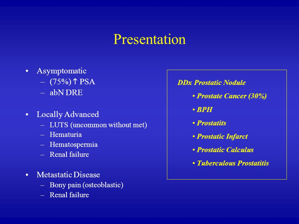 Presentation Asymptomatic –(75%)  PSA –abN DRE Locally Advanced –LUTS (uncommon without met) –Hematuria –Hematospermia –Renal failure Metastatic Disease –Bony pain (osteoblastic) –Renal failure DDx Prostatic Nodule Prostate Cancer (30%) BPH Prostatits Prostatic Infarct Prostatic Calculus Tuberculous Prostatitis