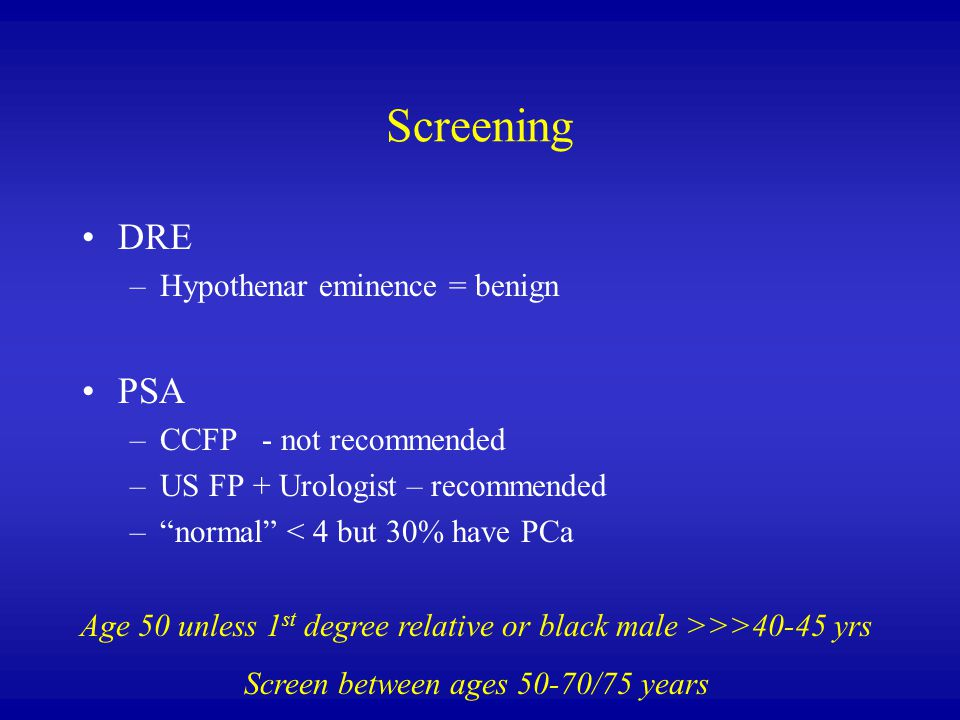 Screening DRE –Hypothenar eminence = benign PSA –CCFP - not recommended –US FP + Urologist – recommended – normal < 4 but 30% have PCa Age 50 unless 1 st degree relative or black male >>>40-45 yrs Screen between ages 50-70/75 years