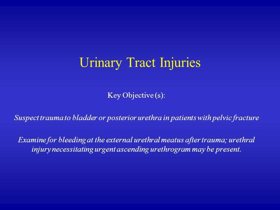 Urinary Tract Injuries Key Objective (s): Suspect trauma to bladder or posterior urethra in patients with pelvic fracture Examine for bleeding at the external urethral meatus after trauma; urethral injury necessitating urgent ascending urethrogram may be present.