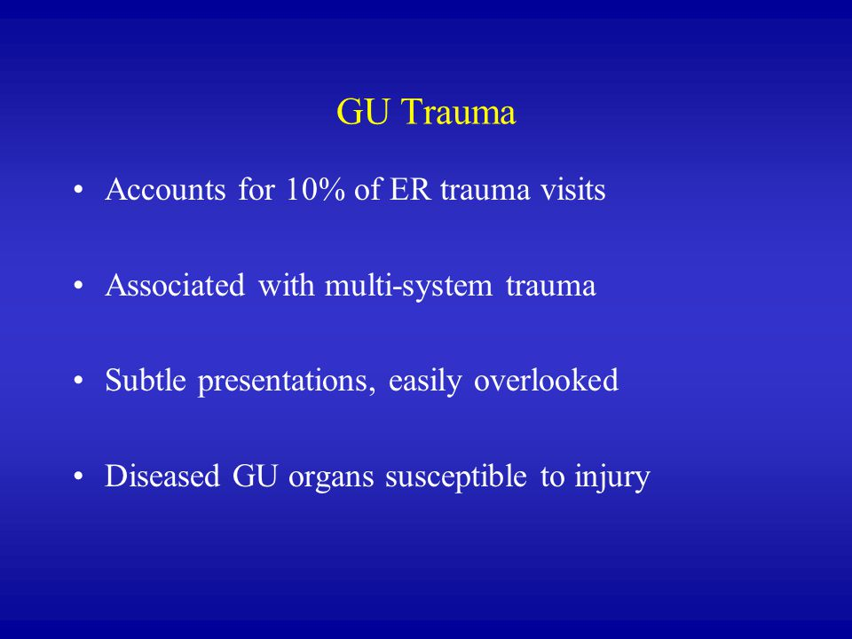 GU Trauma Accounts for 10% of ER trauma visits Associated with multi-system trauma Subtle presentations, easily overlooked Diseased GU organs suscepti