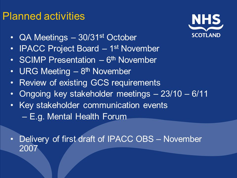 Planned activities QA Meetings – 30/31 st October IPACC Project Board – 1 st November SCIMP Presentation – 6 th November URG Meeting – 8 th November Review of existing GCS requirements Ongoing key stakeholder meetings – 23/10 – 6/11 Key stakeholder communication events –E.g.
