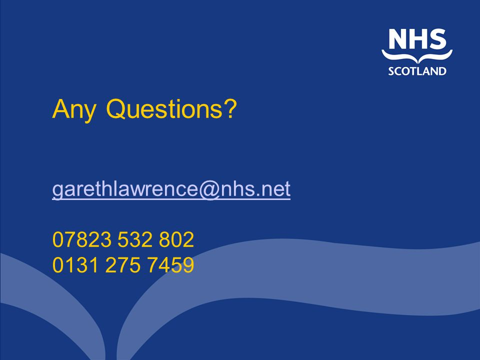 Any Questions? garethlawrence@nhs.net 07823 532 802 0131 275 7459 garethlawrence@nhs.net