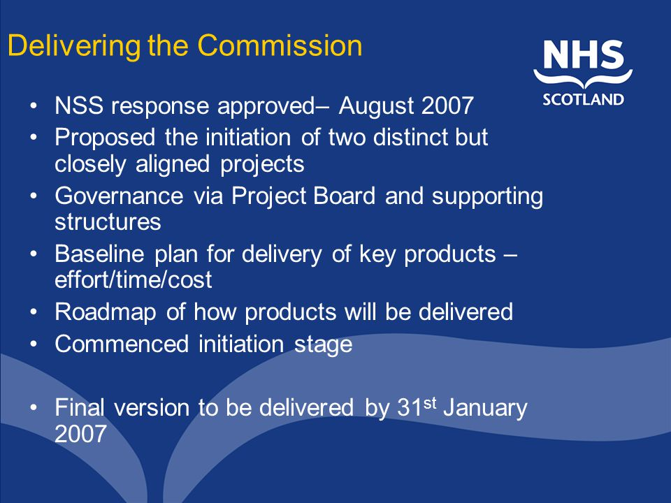 Delivering the Commission NSS response approved– August 2007 Proposed the initiation of two distinct but closely aligned projects Governance via Project Board and supporting structures Baseline plan for delivery of key products – effort/time/cost Roadmap of how products will be delivered Commenced initiation stage Final version to be delivered by 31 st January 2007