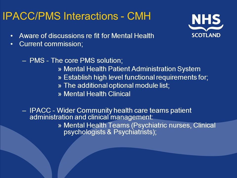 IPACC/PMS Interactions - CMH Aware of discussions re fit for Mental Health Current commission; –PMS - The core PMS solution; »Mental Health Patient Administration System »Establish high level functional requirements for; »The additional optional module list; »Mental Health Clinical –IPACC - Wider Community health care teams patient administration and clinical management: »Mental Health Teams (Psychiatric nurses, Clinical psychologists & Psychiatrists);
