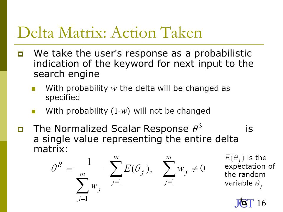 16 Delta Matrix: Action Taken  We take the user ' s response as a probabilistic indication of the keyword for next input to the search engine With probability w the delta will be changed as specified With probability ( 1- w ) will not be changed  The Normalized Scalar Response is a single value representing the entire delta matrix: is the expectation of the random variable