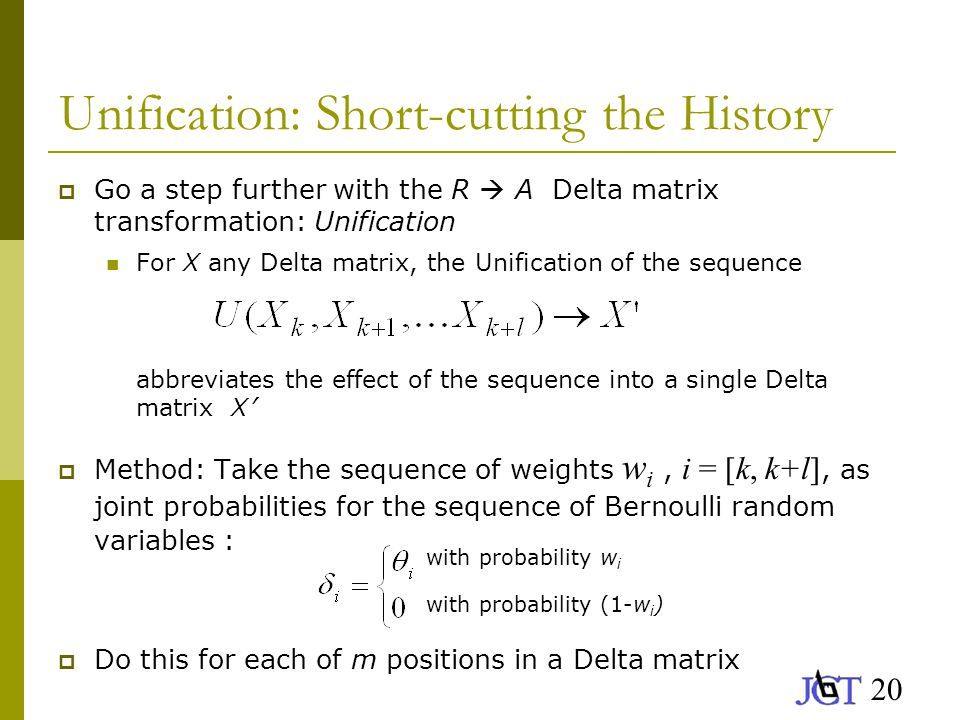 20 Unification: Short-cutting the History  Go a step further with the R  A Delta matrix transformation: Unification For X any Delta matrix, the Unification of the sequence abbreviates the effect of the sequence into a single Delta matrix X '  Method: Take the sequence of weights w i, i = [k, k+l], as joint probabilities for the sequence of Bernoulli random variables :  Do this for each of m positions in a Delta matrix with probability w i with probability (1-w i )