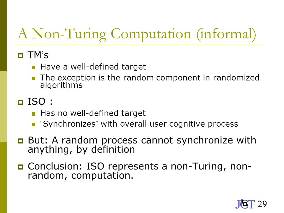 29 A Non-Turing Computation (informal)  TM ' s Have a well-defined target The exception is the random component in randomized algorithms  ISO : Has no well-defined target Synchronizes with overall user cognitive process  But: A random process cannot synchronize with anything, by definition  Conclusion: ISO represents a non-Turing, non- random, computation.