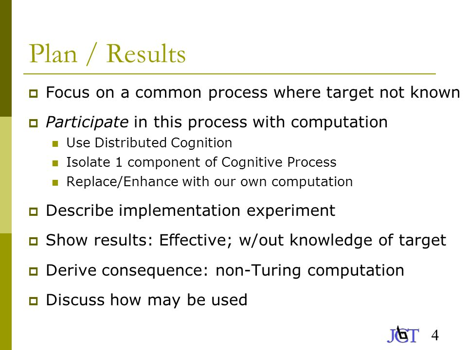 4 Plan / Results  Focus on a common process where target not known  Participate in this process with computation Use Distributed Cognition Isolate 1 component of Cognitive Process Replace/Enhance with our own computation  Describe implementation experiment  Show results: Effective; w/out knowledge of target  Derive consequence: non-Turing computation  Discuss how may be used