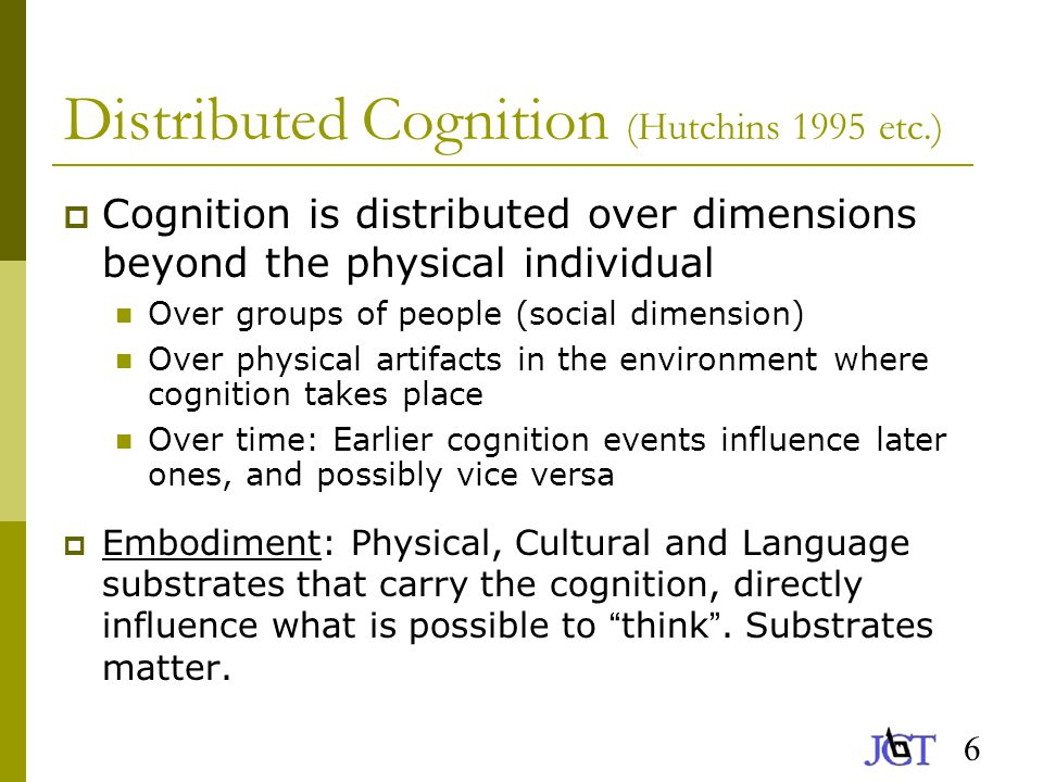 6 Distributed Cognition (Hutchins 1995 etc.)  Cognition is distributed over dimensions beyond the physical individual Over groups of people (social dimension) Over physical artifacts in the environment where cognition takes place Over time: Earlier cognition events influence later ones, and possibly vice versa  Embodiment: Physical, Cultural and Language substrates that carry the cognition, directly influence what is possible to think .
