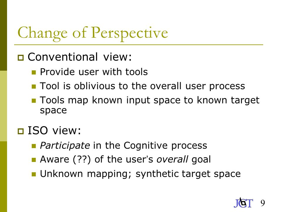 9 Change of Perspective  Conventional view: Provide user with tools Tool is oblivious to the overall user process Tools map known input space to known target space  ISO view: Participate in the Cognitive process Aware ( ) of the user ' s overall goal Unknown mapping; synthetic target space