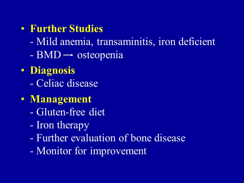 Further Studies - Mild anemia, transaminitis, iron deficient - BMD osteopenia Diagnosis - Celiac disease Management - Gluten-free diet - Iron therapy - Further evaluation of bone disease - Monitor for improvement