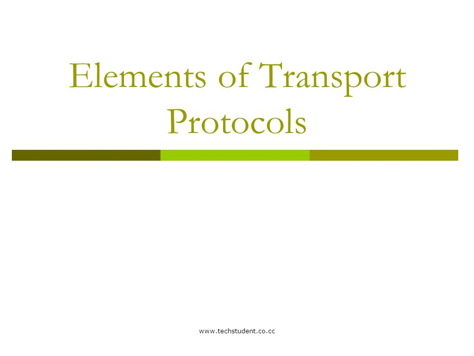 www.techstudent.co.cc  The transport service is implemented by a transport protocol used between the two transport entities  Transport protocols resemble the data link protocols  Both have to deal with error control, sequencing, and flow control, among other issues.