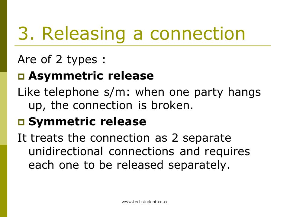 www.techstudent.co.cc 3. Releasing a connection Are of 2 types :  Asymmetric release Like telephone s/m: when one party hangs up, the connection is b
