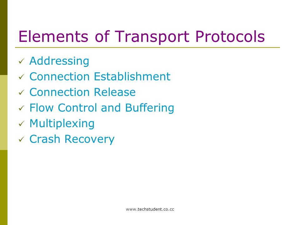 www.techstudent.co.cc Elements of Transport Protocols Addressing Connection Establishment Connection Release Flow Control and Buffering Multiplexing C