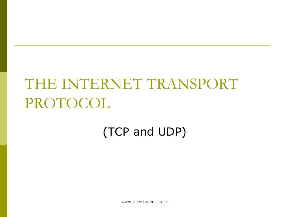 www.techstudent.co.cc THE INTERNET TRANSPORT PROTOCOL (TCP and UDP)