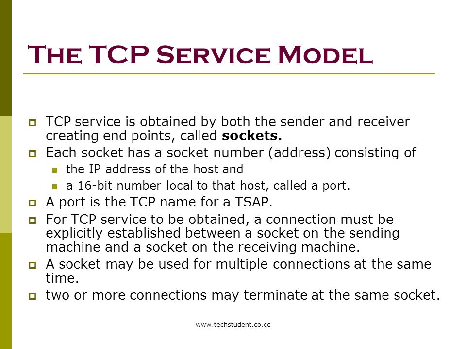 www.techstudent.co.cc The TCP Service Model  TCP service is obtained by both the sender and receiver creating end points, called sockets.  Each sock
