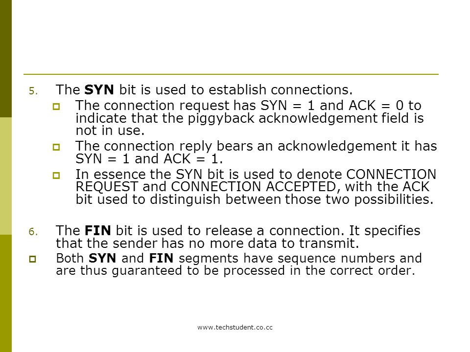 www.techstudent.co.cc 5. The SYN bit is used to establish connections.  The connection request has SYN = 1 and ACK = 0 to indicate that the piggyback
