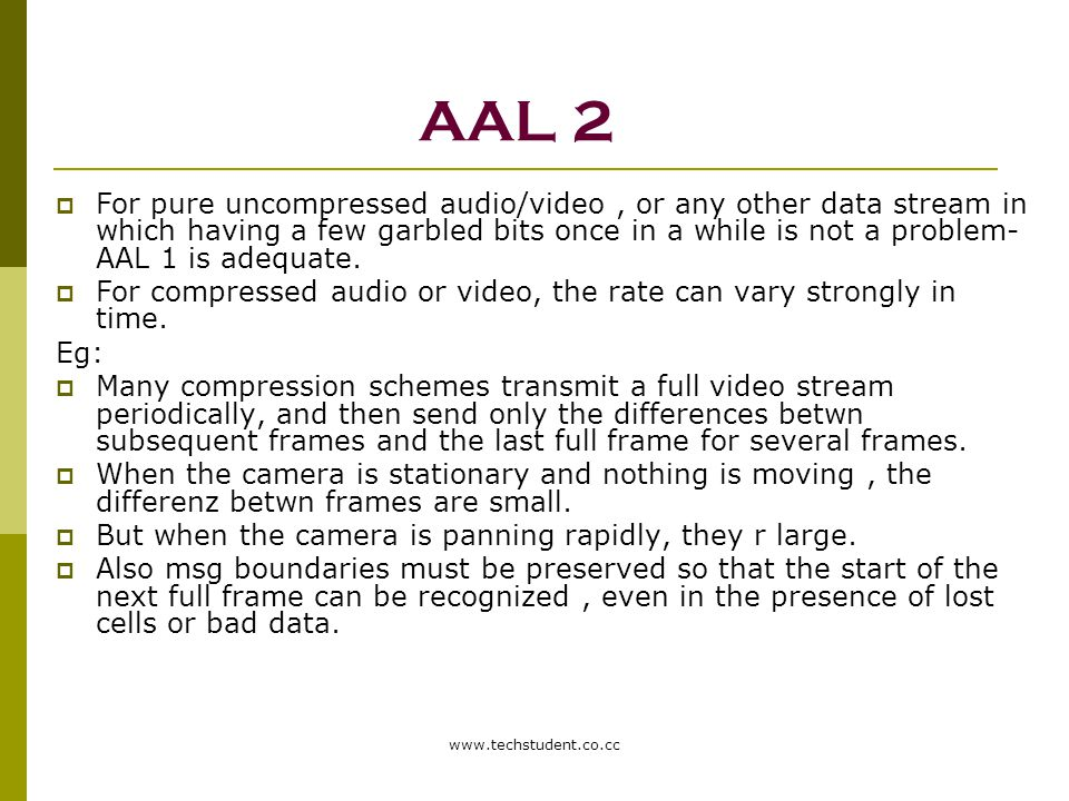 www.techstudent.co.cc AAL 2  For pure uncompressed audio/video, or any other data stream in which having a few garbled bits once in a while is not a