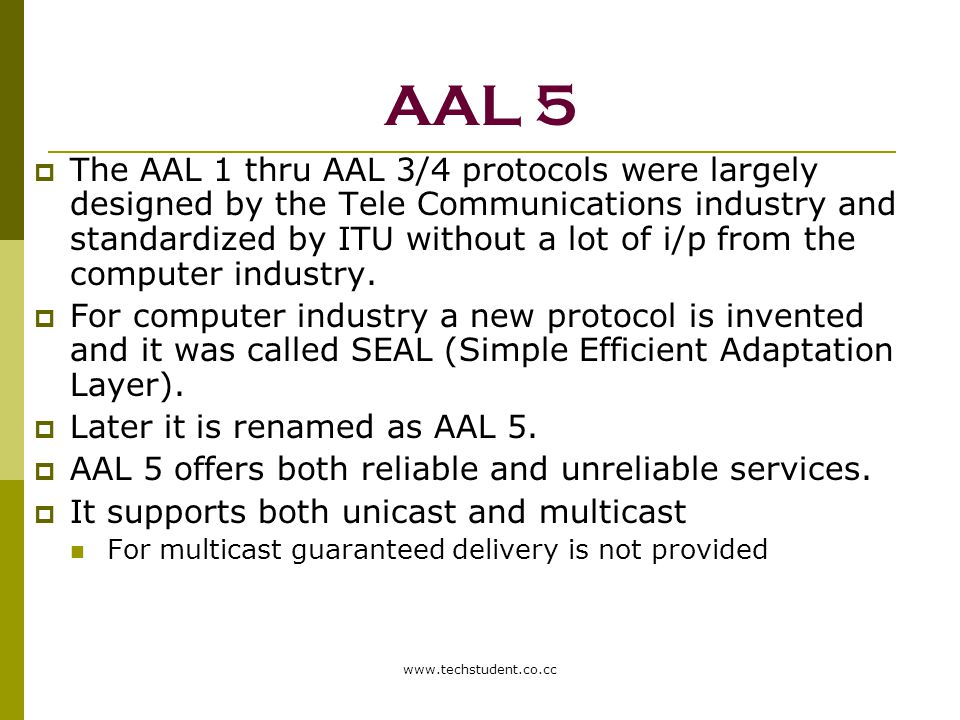 www.techstudent.co.cc AAL 5  The AAL 1 thru AAL 3/4 protocols were largely designed by the Tele Communications industry and standardized by ITU witho