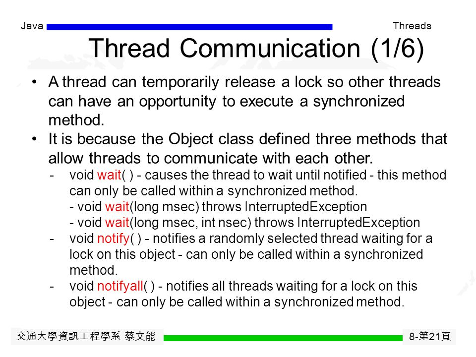 交通大學資訊工程學系 蔡文能 8- 第 20 頁 JavaThreads Synchronization in Threads (5/5) In Java, any object with one or more synchronized methods is a monitor. When thr