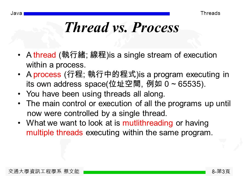 交通大學資訊工程學系 蔡文能 8- 第 2 頁 JavaThreads Agenda Threads and Multithreading Creating a Thread  extending the Thread class  implementing the Runnable inter