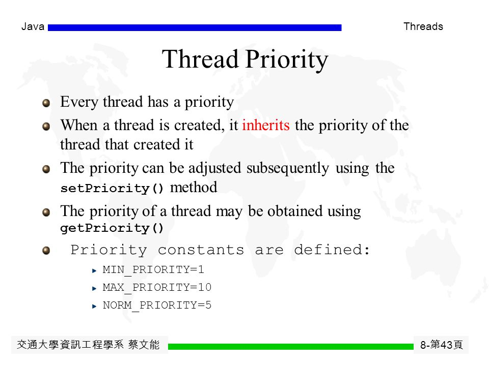 交通大學資訊工程學系 蔡文能 8- 第 42 頁 JavaThreads Thread Priority The priority values range from 1 to 10, in increasing priority