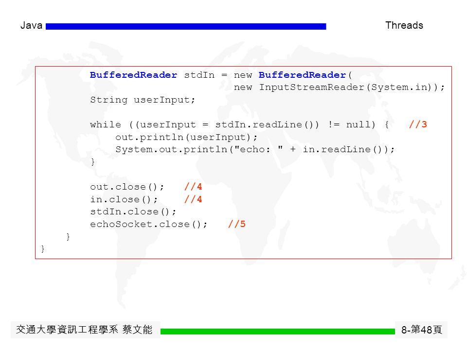交通大學資訊工程學系 蔡文能 8- 第 47 頁 JavaThreads import java.net.*; import java.io.*; public class EchoClient { public static void main(String[] args) throws IOException { Socket echoSocket = null; PrintWriter out = null; BufferedReader in = null; try { echoSocket = new Socket( taranis , 7); //1 out = new PrintWriter(echoSocket.getOutputStream(), true); //2 in = new BufferedReader( new InputStreamReader(echoSocket.getInputStream())); } catch (UnknownHostException e) { System.err.println( Don t know about host: taranis. ); System.exit(1); } catch (IOException e) { System.err.println( Couldn t get I/O for + the connection to: taranis. ); System.exit(1); }