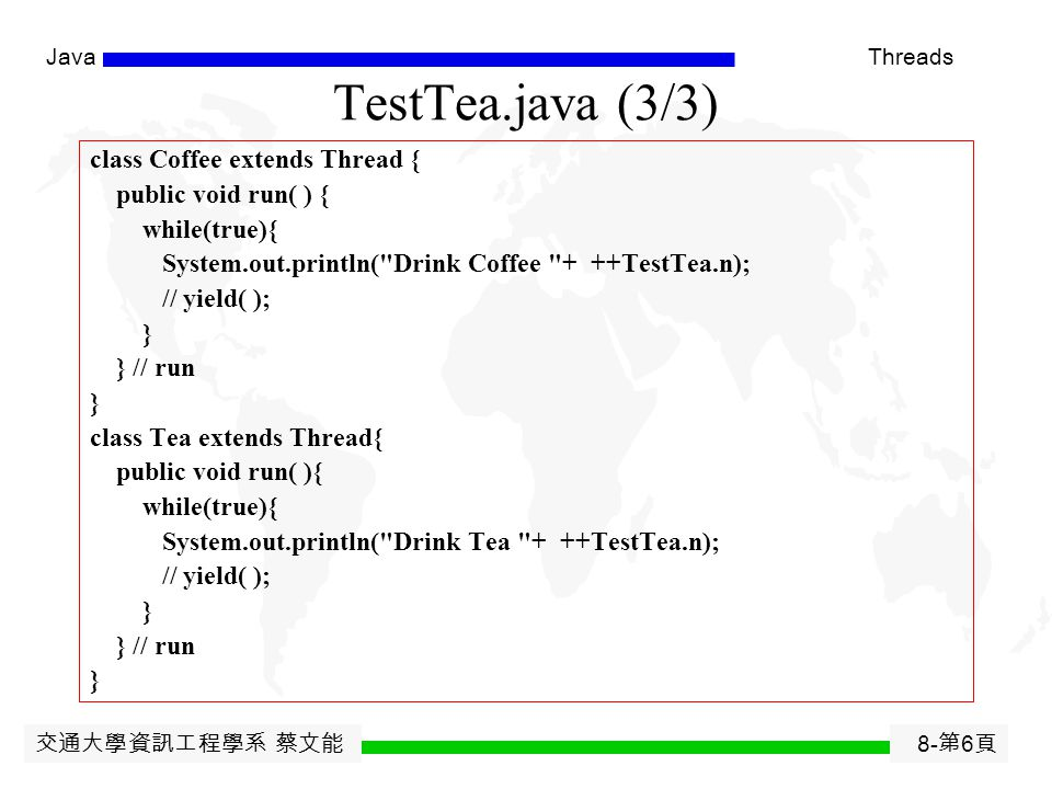 交通大學資訊工程學系 蔡文能 8- 第 5 頁 JavaThreads TestTea.java (2/3) public class TestTea { protected static long n = 0; public static void main(String[]x) throws E