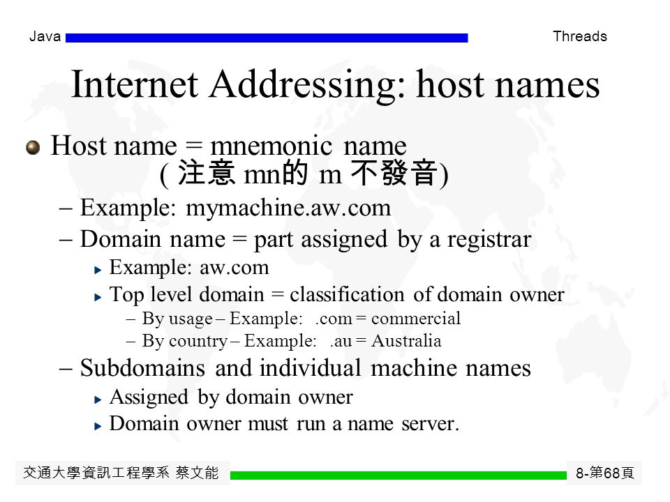 交通大學資訊工程學系 蔡文能 8- 第 67 頁 JavaThreads Internet Addressing : IP address IP address, 32 bits (IPV4) Network identifier (identifying the domain)  Assigne