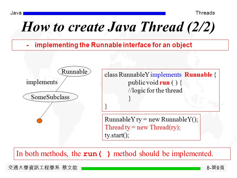 交通大學資訊工程學系 蔡文能 8- 第 8 頁 JavaThreads Java has multithreading built into it. Java provides a Thread class for handling threads. There are two ways to cr