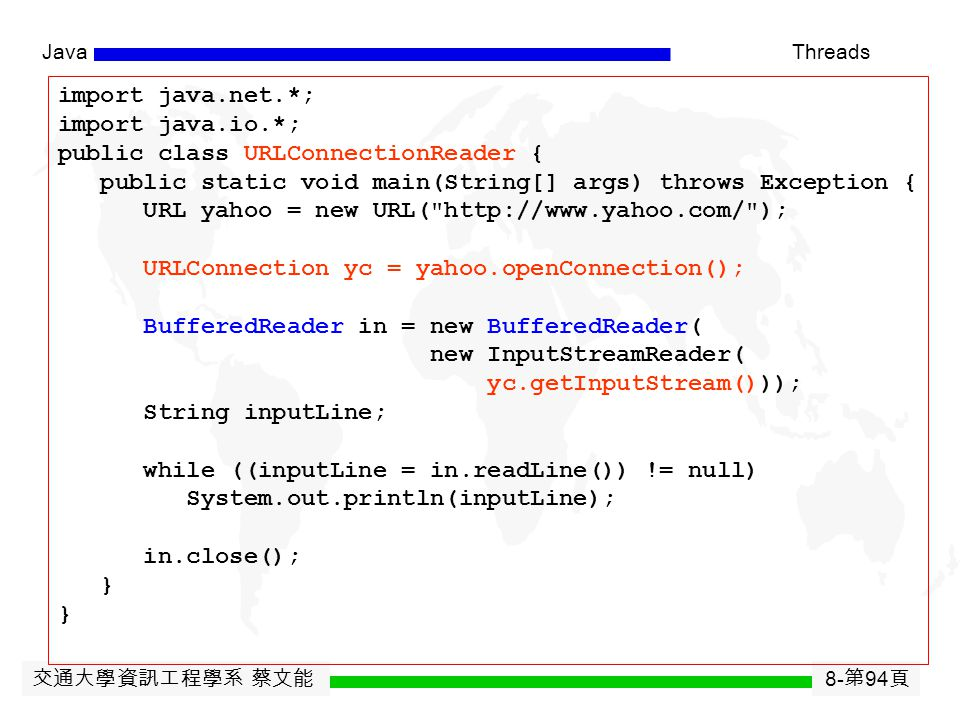 交通大學資訊工程學系 蔡文能 8- 第 93 頁 JavaThreads Reading From and Writing to a URLConnection Reading from a URLConnection  See next page. Writing to a URLConnect