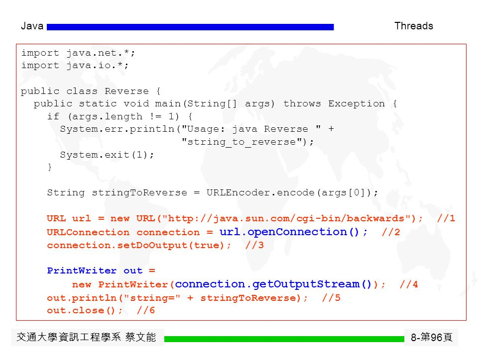 交通大學資訊工程學系 蔡文能 8- 第 95 頁 JavaThreads A Java program can interact with CGI scripts on the server side. 1.Create a URL. 2.Open a connection to the URL.
