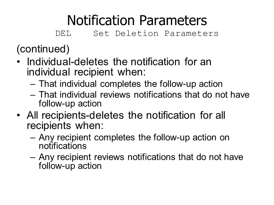 Notification Parameters DEL Set Deletion Parameters (continued) Individual-deletes the notification for an individual recipient when: –That individual