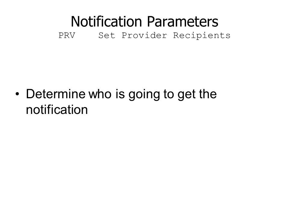 Notification Parameters PRV Set Provider Recipients Determine who is going to get the notification