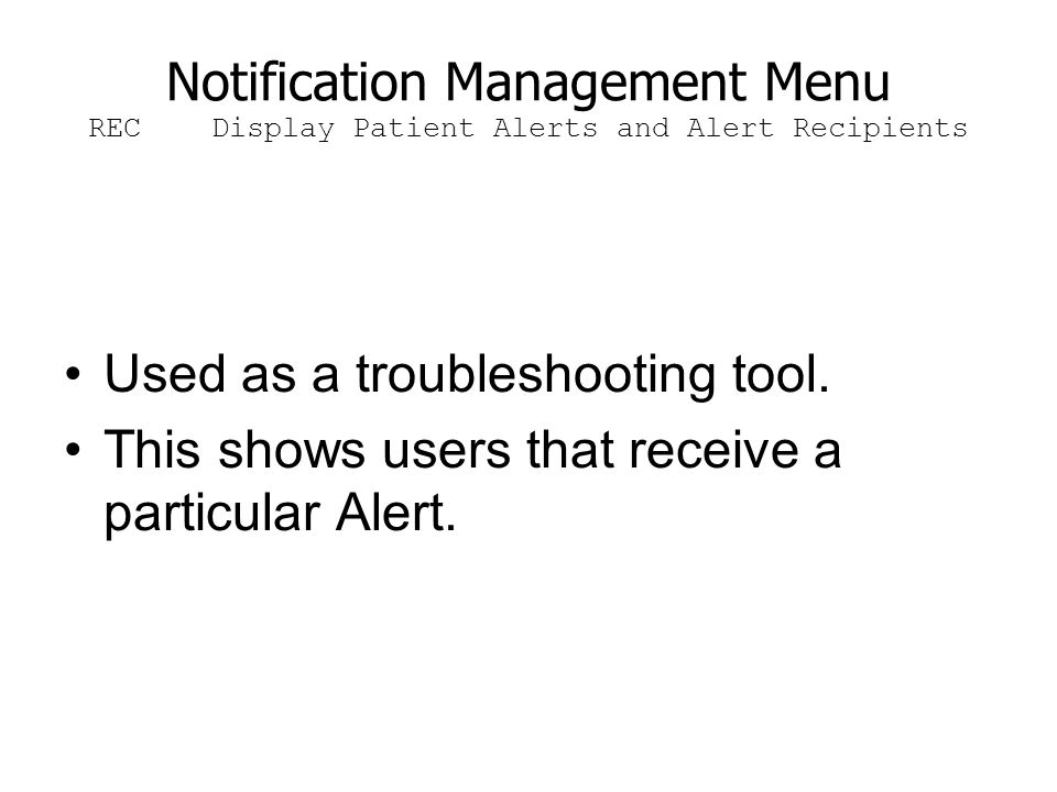 Notification Management Menu REC Display Patient Alerts and Alert Recipients Used as a troubleshooting tool. This shows users that receive a particula