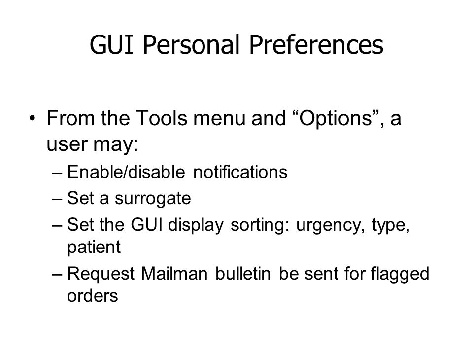 "GUI Personal Preferences From the Tools menu and ""Options"", a user may: –Enable/disable notifications –Set a surrogate –Set the GUI display sorting: u"