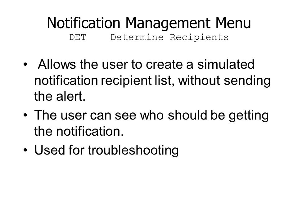 Notification Management Menu DET Determine Recipients Allows the user to create a simulated notification recipient list, without sending the alert. Th