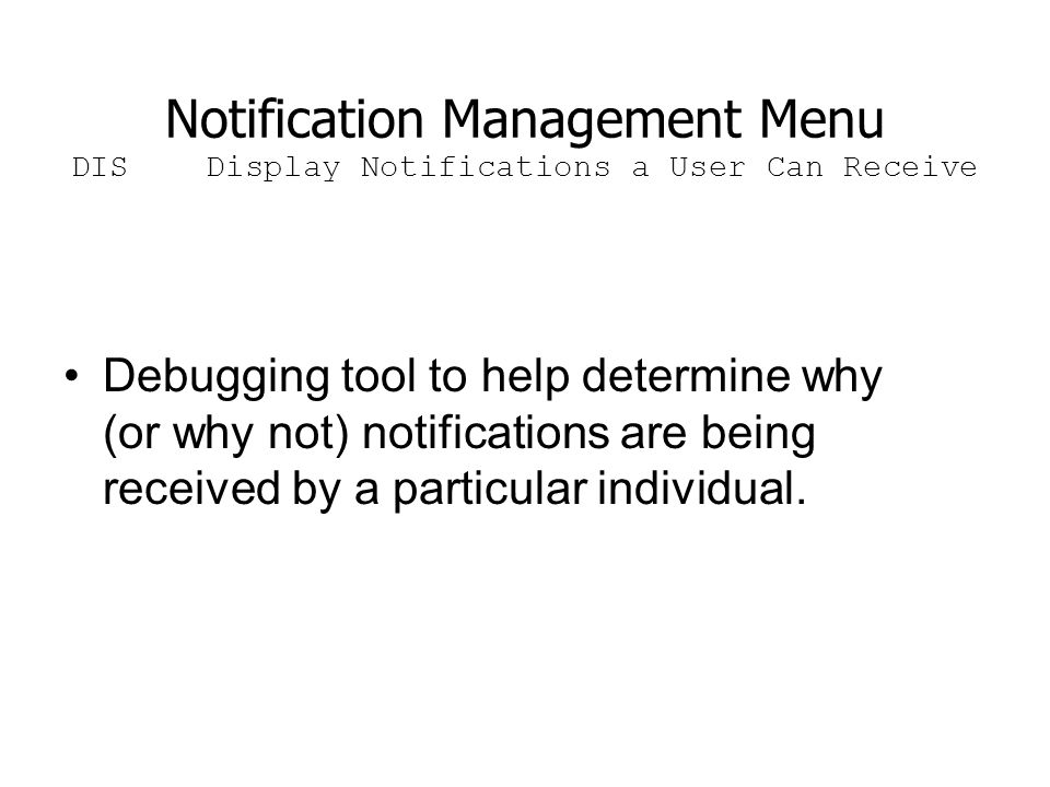 Notification Management Menu DIS Display Notifications a User Can Receive Debugging tool to help determine why (or why not) notifications are being received by a particular individual.