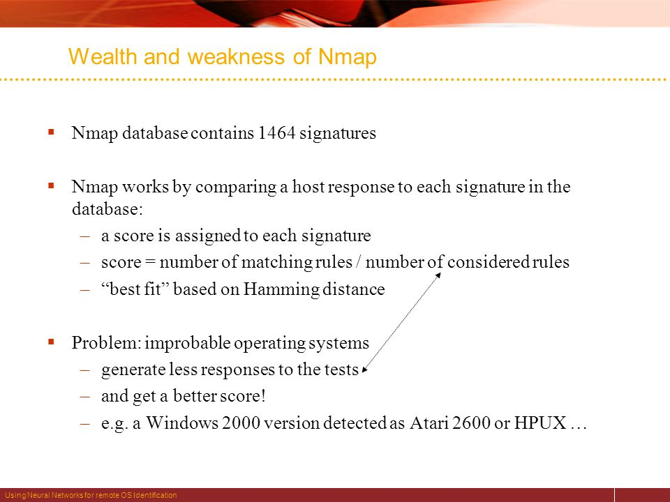 Using Neural Networks for remote OS Identification Wealth and weakness of Nmap  Nmap database contains 1464 signatures  Nmap works by comparing a host response to each signature in the database: –a score is assigned to each signature –score = number of matching rules / number of considered rules – best fit based on Hamming distance  Problem: improbable operating systems –generate less responses to the tests –and get a better score.